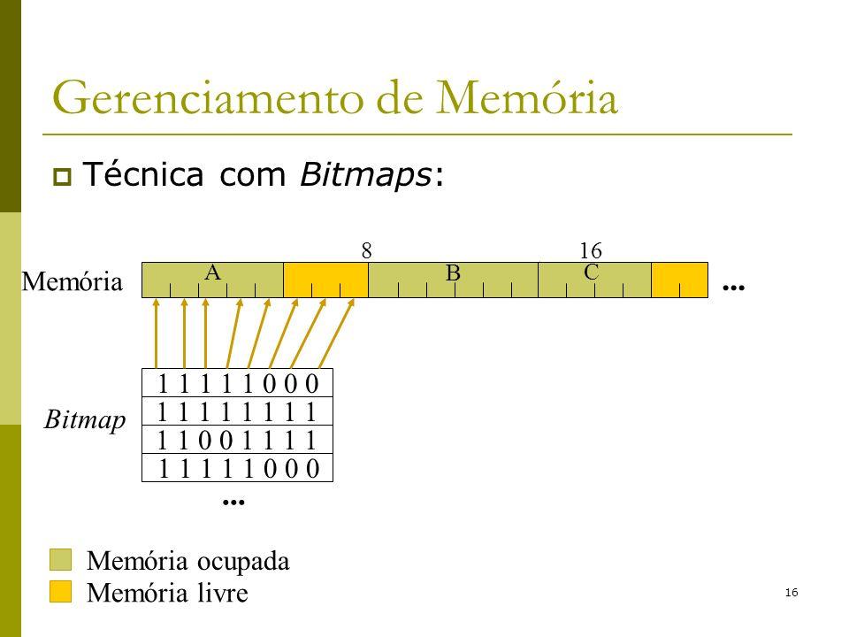 16 Gerenciamento de Memória Técnica com Bitmaps: Memória livre 816 A B C... Memória 1 1 1 1 1 0 0 0 1 1 0 0 1 1 1 1 1 1 1 1... 1 1 1 1 1 0 0 0 Bitmap