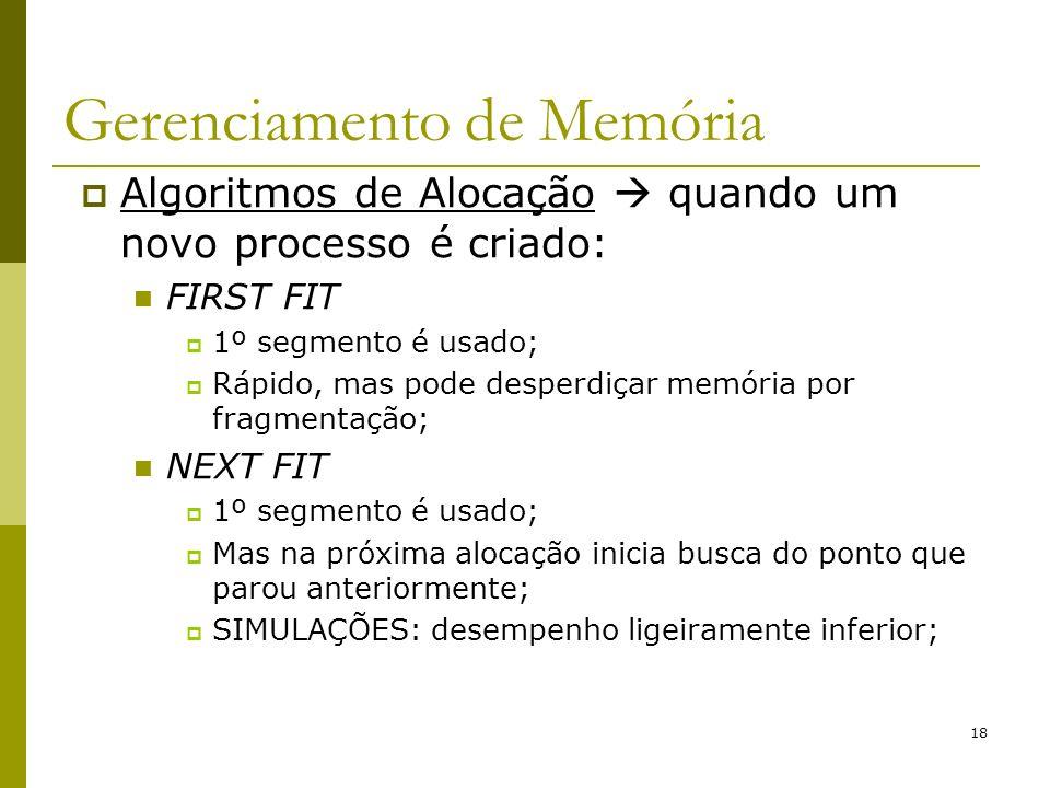 18 Gerenciamento de Memória Algoritmos de Alocação quando um novo processo é criado: FIRST FIT 1º segmento é usado; Rápido, mas pode desperdiçar memór