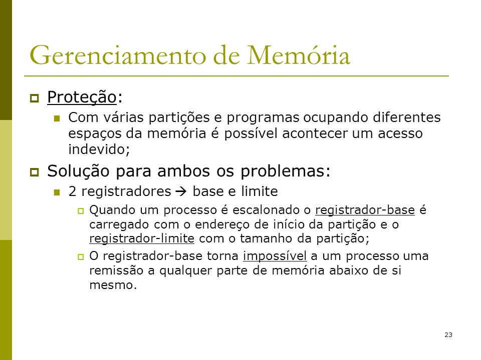 23 Gerenciamento de Memória Proteção: Com várias partições e programas ocupando diferentes espaços da memória é possível acontecer um acesso indevido;