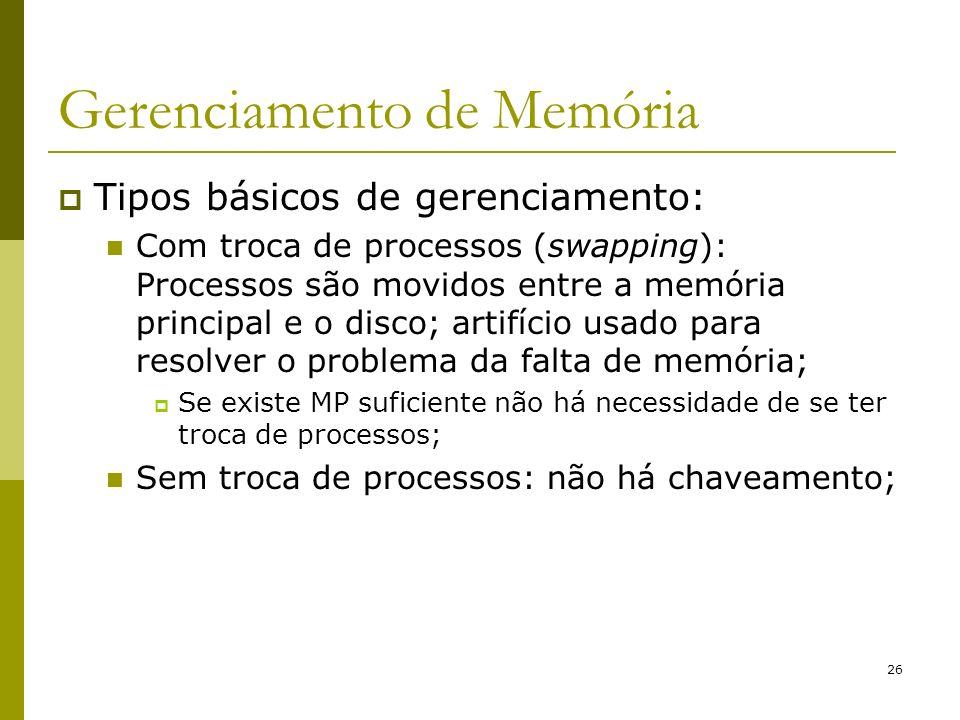26 Gerenciamento de Memória Tipos básicos de gerenciamento: Com troca de processos (swapping): Processos são movidos entre a memória principal e o dis