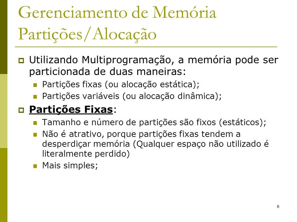 8 Gerenciamento de Memória Partições/Alocação Utilizando Multiprogramação, a memória pode ser particionada de duas maneiras: Partições fixas (ou aloca