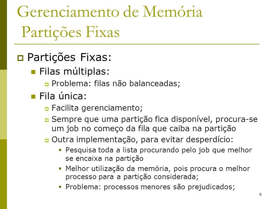 9 Gerenciamento de Memória Partições Fixas Partições Fixas: Filas múltiplas: Problema: filas não balanceadas; Fila única: Facilita gerenciamento; Semp