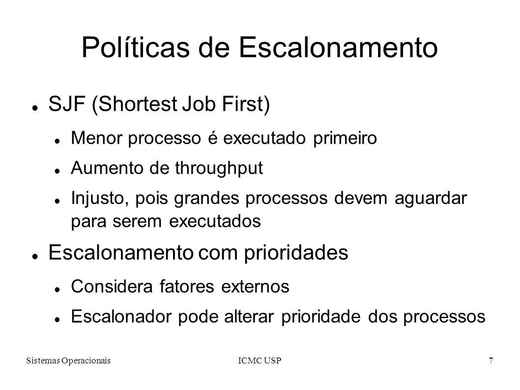 Sistemas OperacionaisICMC USP7 Políticas de Escalonamento SJF (Shortest Job First) Menor processo é executado primeiro Aumento de throughput Injusto, pois grandes processos devem aguardar para serem executados Escalonamento com prioridades Considera fatores externos Escalonador pode alterar prioridade dos processos