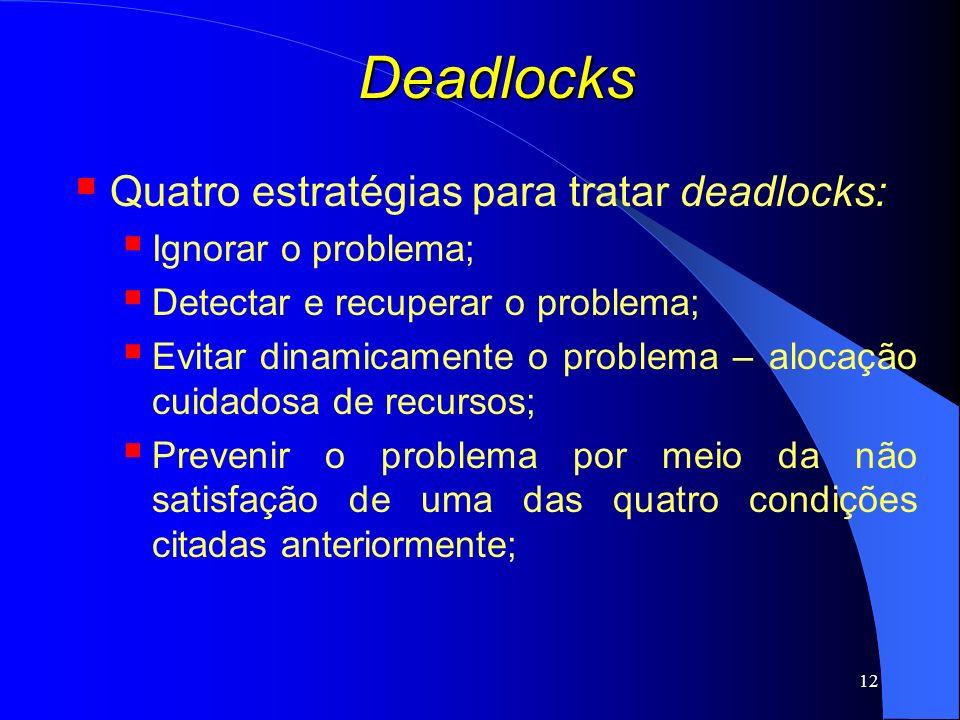 12 Deadlocks Quatro estratégias para tratar deadlocks: Ignorar o problema; Detectar e recuperar o problema; Evitar dinamicamente o problema – alocação