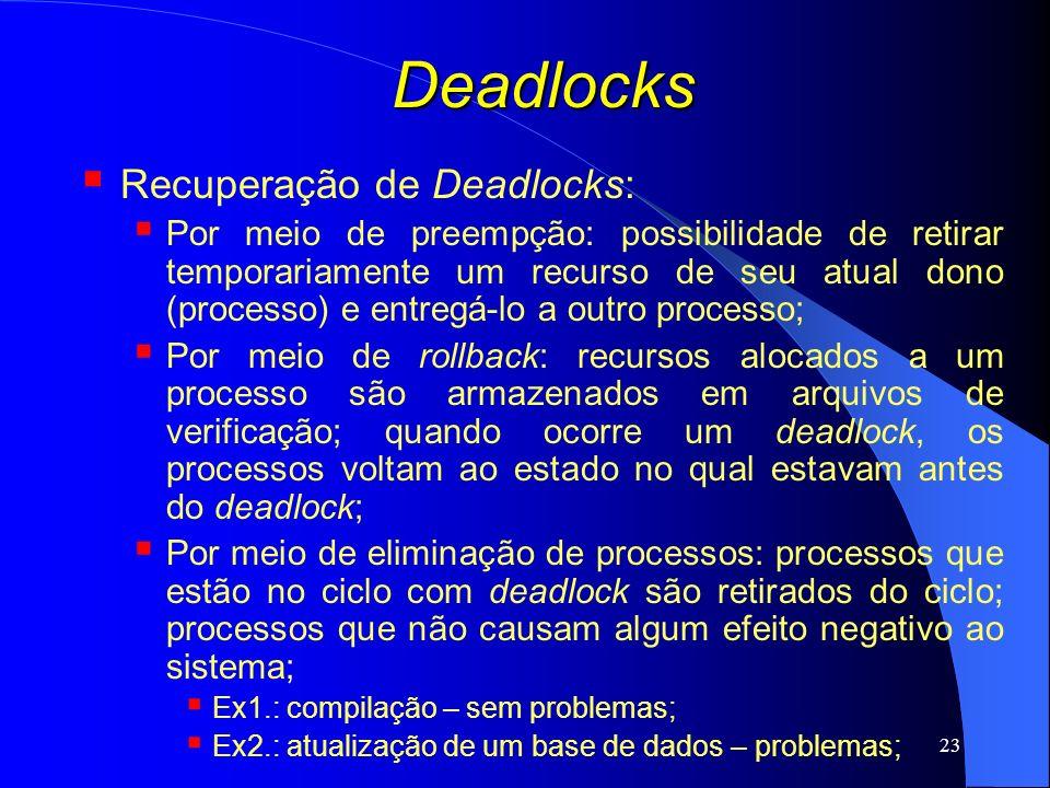 23 Deadlocks Recuperação de Deadlocks: Por meio de preempção: possibilidade de retirar temporariamente um recurso de seu atual dono (processo) e entre