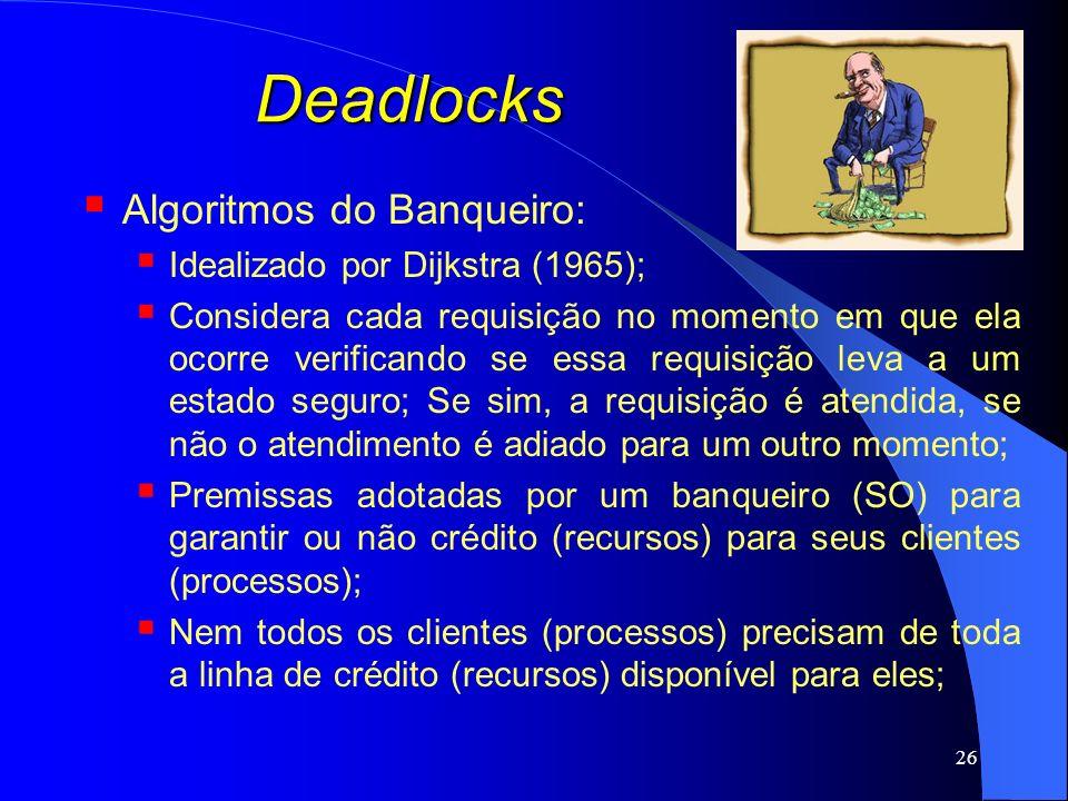 26 Deadlocks Algoritmos do Banqueiro: Idealizado por Dijkstra (1965); Considera cada requisição no momento em que ela ocorre verificando se essa requi
