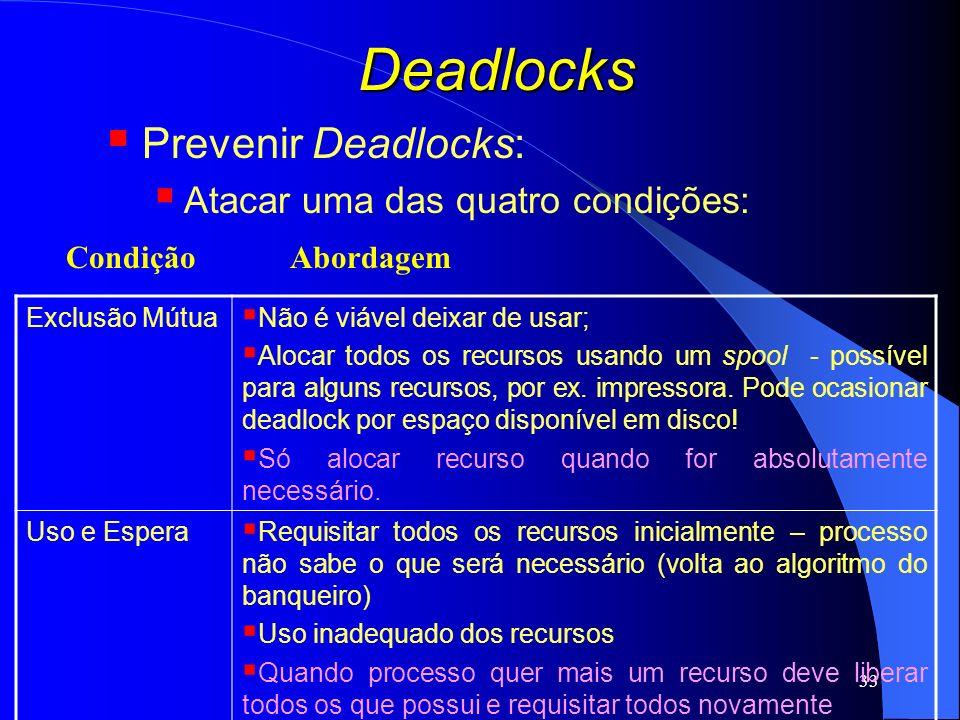 33 Deadlocks Prevenir Deadlocks: Atacar uma das quatro condições: Exclusão Mútua Não é viável deixar de usar; Alocar todos os recursos usando um spool