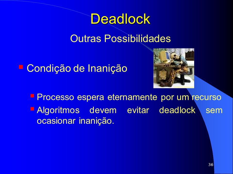 36 Deadlock Outras Possibilidades Condição de Inanição Processo espera eternamente por um recurso Algoritmos devem evitar deadlock sem ocasionar inani