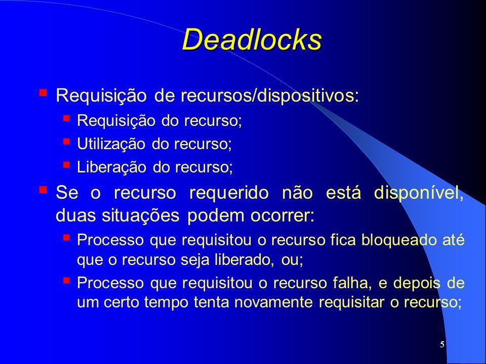16 Deadlocks Detecção com vários recursos de cada tipo: Classes diferentes de recursos – vetor de recursos existentes (E): Se classe1=unidade de fita e E 1 =2, então existem duas unidades de fita; Vetor de recursos disponíveis (A): Se ambas as unidades de fita estiverem alocadas, A 1 =0; Duas matrizes: C: matriz de alocação corrente; C ij : número de instâncias do recurso j entregues ao processo i; R: matriz de requisições; R ij : número de instâncias do recurso j que o processo i precisa;