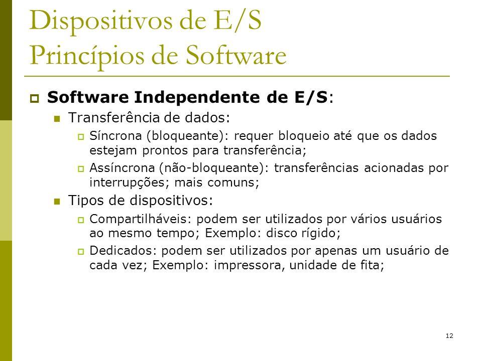 12 Dispositivos de E/S Princípios de Software Software Independente de E/S: Transferência de dados: Síncrona (bloqueante): requer bloqueio até que os dados estejam prontos para transferência; Assíncrona (não-bloqueante): transferências acionadas por interrupções; mais comuns; Tipos de dispositivos: Compartilháveis: podem ser utilizados por vários usuários ao mesmo tempo; Exemplo: disco rígido; Dedicados: podem ser utilizados por apenas um usuário de cada vez; Exemplo: impressora, unidade de fita;