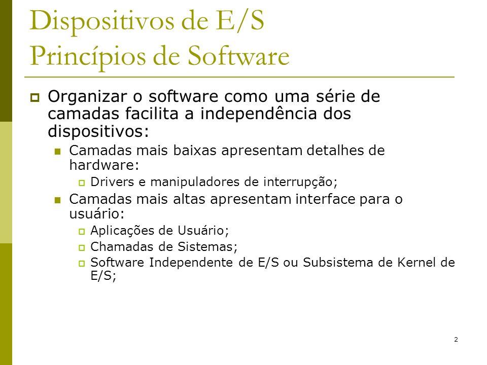 2 Dispositivos de E/S Princípios de Software Organizar o software como uma série de camadas facilita a independência dos dispositivos: Camadas mais baixas apresentam detalhes de hardware: Drivers e manipuladores de interrupção; Camadas mais altas apresentam interface para o usuário: Aplicações de Usuário; Chamadas de Sistemas; Software Independente de E/S ou Subsistema de Kernel de E/S;