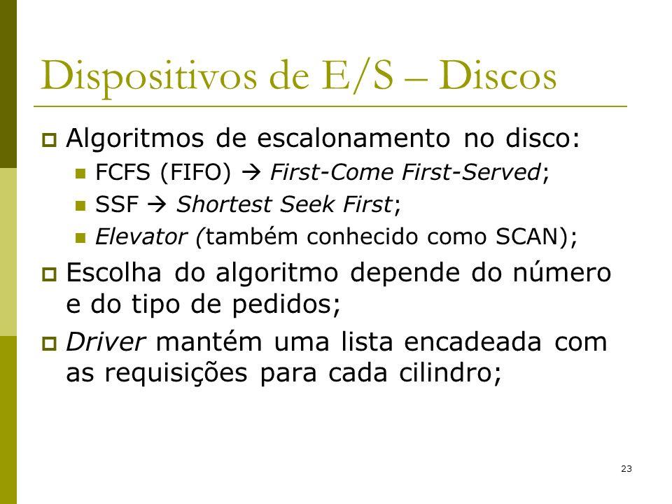 23 Dispositivos de E/S – Discos Algoritmos de escalonamento no disco: FCFS (FIFO) First-Come First-Served; SSF Shortest Seek First; Elevator (também conhecido como SCAN); Escolha do algoritmo depende do número e do tipo de pedidos; Driver mantém uma lista encadeada com as requisições para cada cilindro;