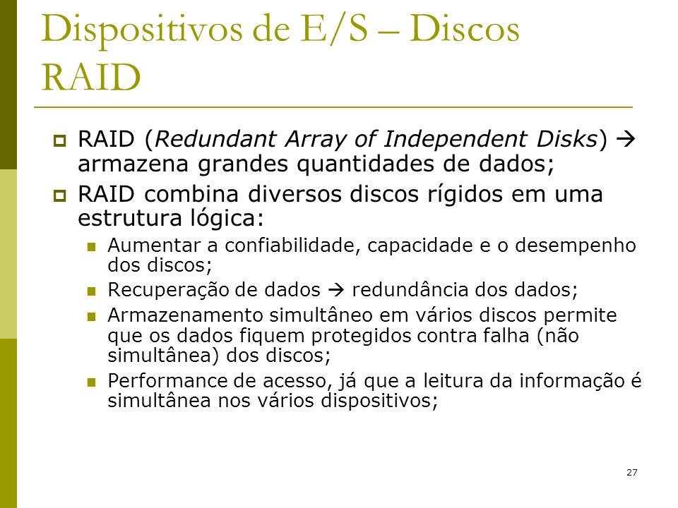 27 Dispositivos de E/S – Discos RAID RAID (Redundant Array of Independent Disks) armazena grandes quantidades de dados; RAID combina diversos discos rígidos em uma estrutura lógica: Aumentar a confiabilidade, capacidade e o desempenho dos discos; Recuperação de dados redundância dos dados; Armazenamento simultâneo em vários discos permite que os dados fiquem protegidos contra falha (não simultânea) dos discos; Performance de acesso, já que a leitura da informação é simultânea nos vários dispositivos;
