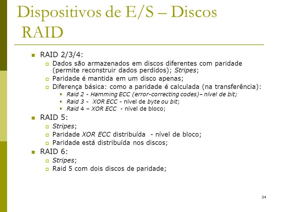 34 Dispositivos de E/S – Discos RAID RAID 2/3/4: Dados são armazenados em discos diferentes com paridade (permite reconstruir dados perdidos); Stripes; Paridade é mantida em um disco apenas; Diferença básica: como a paridade é calculada (na transferência): Raid 2 - Hamming ECC (error-correcting codes)– nível de bit; Raid 3 - XOR ECC - nível de byte ou bit; Raid 4 – XOR ECC - nível de bloco; RAID 5: Stripes; Paridade XOR ECC distribuída - nível de bloco; Paridade está distribuída nos discos; RAID 6: Stripes; Raid 5 com dois discos de paridade;