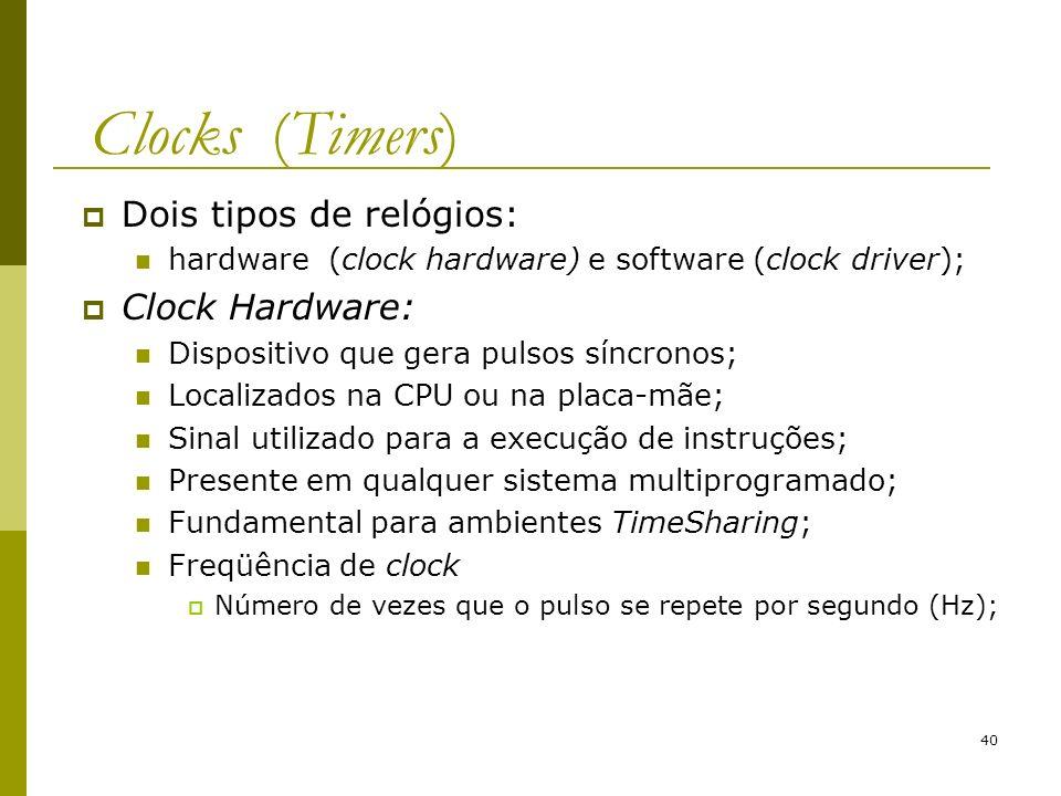 40 Clocks (Timers) Dois tipos de relógios: hardware (clock hardware) e software (clock driver); Clock Hardware: Dispositivo que gera pulsos síncronos; Localizados na CPU ou na placa-mãe; Sinal utilizado para a execução de instruções; Presente em qualquer sistema multiprogramado; Fundamental para ambientes TimeSharing; Freqüência de clock Número de vezes que o pulso se repete por segundo (Hz);
