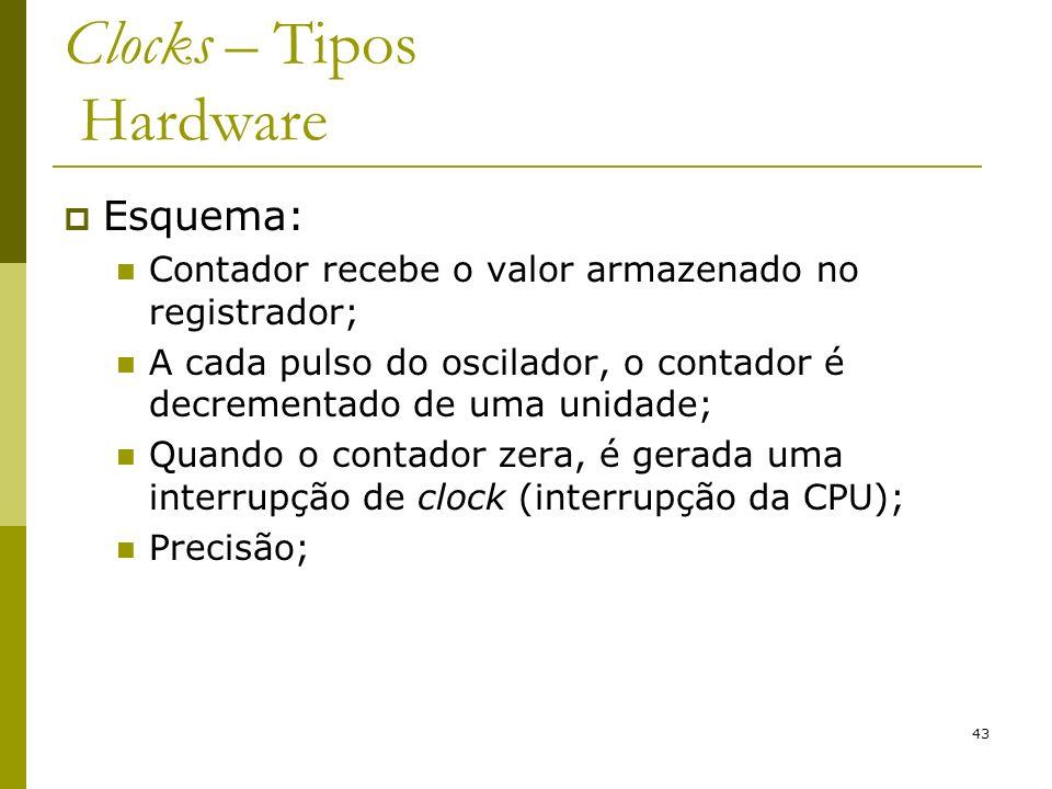 43 Clocks – Tipos Hardware Esquema: Contador recebe o valor armazenado no registrador; A cada pulso do oscilador, o contador é decrementado de uma unidade; Quando o contador zera, é gerada uma interrupção de clock (interrupção da CPU); Precisão;