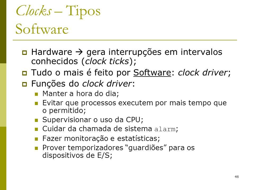 46 Clocks – Tipos Software Hardware gera interrupções em intervalos conhecidos (clock ticks); Tudo o mais é feito por Software: clock driver; Funções do clock driver: Manter a hora do dia; Evitar que processos executem por mais tempo que o permitido; Supervisionar o uso da CPU; Cuidar da chamada de sistema alarm ; Fazer monitoração e estatísticas; Prover temporizadores guardiões para os dispositivos de E/S;
