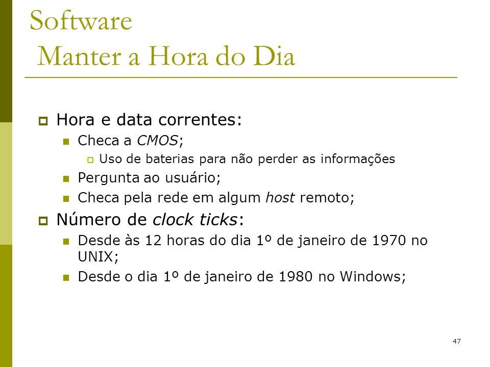 47 Software Manter a Hora do Dia Hora e data correntes: Checa a CMOS; Uso de baterias para não perder as informações Pergunta ao usuário; Checa pela rede em algum host remoto; Número de clock ticks: Desde às 12 horas do dia 1º de janeiro de 1970 no UNIX; Desde o dia 1º de janeiro de 1980 no Windows;