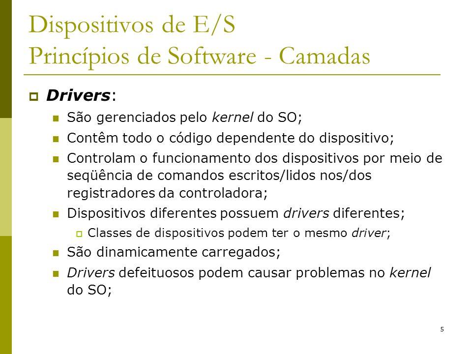 5 Dispositivos de E/S Princípios de Software - Camadas Drivers: São gerenciados pelo kernel do SO; Contêm todo o código dependente do dispositivo; Controlam o funcionamento dos dispositivos por meio de seqüência de comandos escritos/lidos nos/dos registradores da controladora; Dispositivos diferentes possuem drivers diferentes; Classes de dispositivos podem ter o mesmo driver; São dinamicamente carregados; Drivers defeituosos podem causar problemas no kernel do SO;