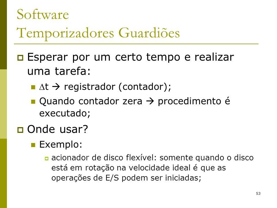 53 Software Temporizadores Guardiões Esperar por um certo tempo e realizar uma tarefa: t registrador (contador); Quando contador zera procedimento é executado; Onde usar.