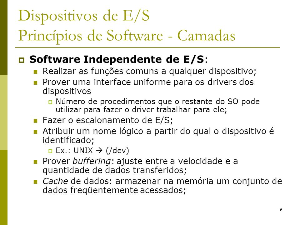 9 Dispositivos de E/S Princípios de Software - Camadas Software Independente de E/S: Realizar as funções comuns a qualquer dispositivo; Prover uma interface uniforme para os drivers dos dispositivos Número de procedimentos que o restante do SO pode utilizar para fazer o driver trabalhar para ele; Fazer o escalonamento de E/S; Atribuir um nome lógico a partir do qual o dispositivo é identificado; Ex.: UNIX (/dev) Prover buffering: ajuste entre a velocidade e a quantidade de dados transferidos; Cache de dados: armazenar na memória um conjunto de dados freqüentemente acessados;