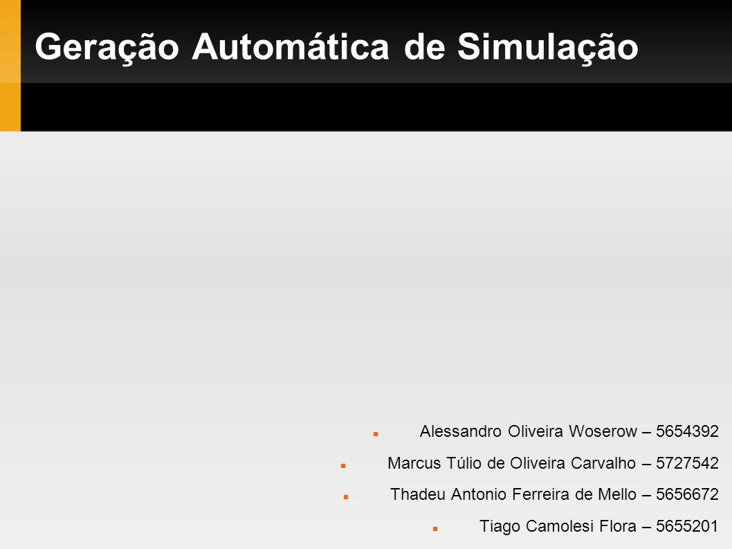 Geração Automática de Simulação Alessandro Oliveira Woserow – 5654392 Marcus Túlio de Oliveira Carvalho – 5727542 Thadeu Antonio Ferreira de Mello – 5