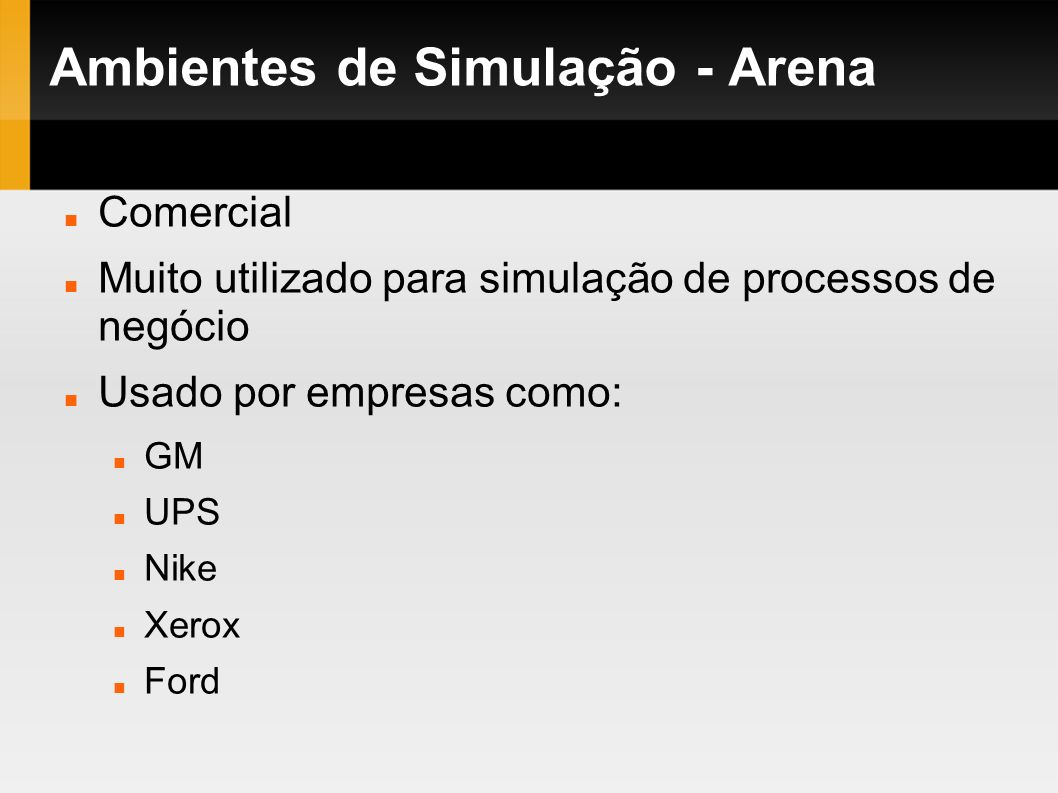 Ambientes de Simulação - Arena Comercial Muito utilizado para simulação de processos de negócio Usado por empresas como: GM UPS Nike Xerox Ford