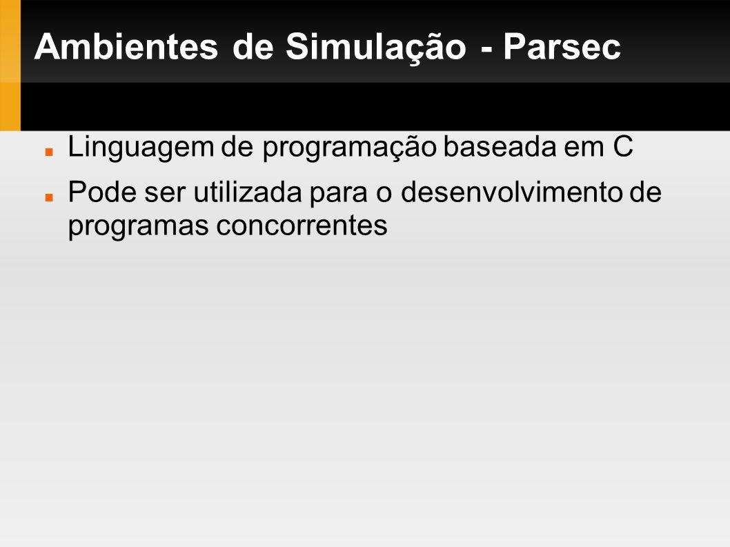 Ambientes de Simulação - Parsec Linguagem de programação baseada em C Pode ser utilizada para o desenvolvimento de programas concorrentes