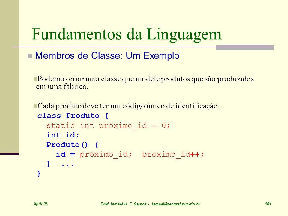 April 05 Prof. Ismael H. F. Santos - ismael@tecgraf.puc-rio.br 101 Fundamentos da Linguagem Membros de Classe: Um Exemplo Podemos criar uma classe que