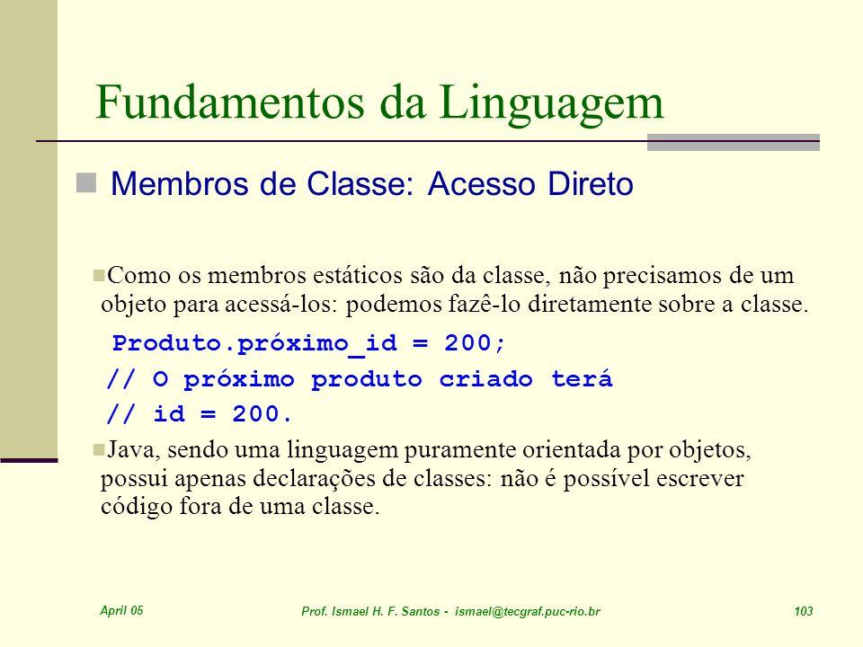 April 05 Prof. Ismael H. F. Santos - ismael@tecgraf.puc-rio.br 103 Fundamentos da Linguagem Membros de Classe: Acesso Direto Como os membros estáticos