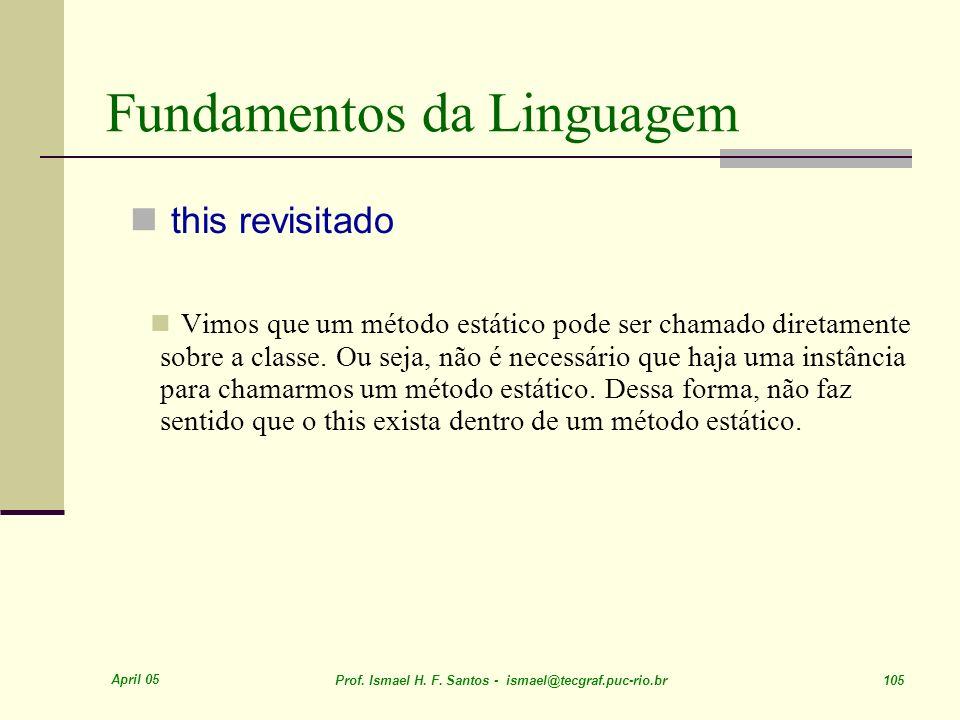 April 05 Prof. Ismael H. F. Santos - ismael@tecgraf.puc-rio.br 105 Fundamentos da Linguagem this revisitado Vimos que um método estático pode ser cham