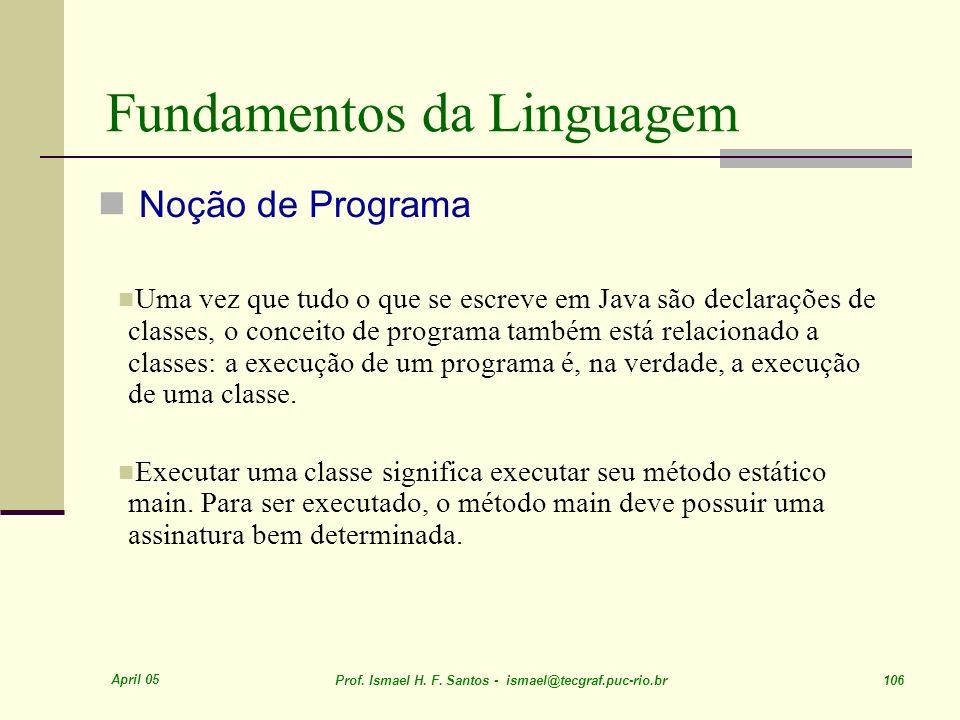April 05 Prof. Ismael H. F. Santos - ismael@tecgraf.puc-rio.br 106 Fundamentos da Linguagem Noção de Programa Uma vez que tudo o que se escreve em Jav
