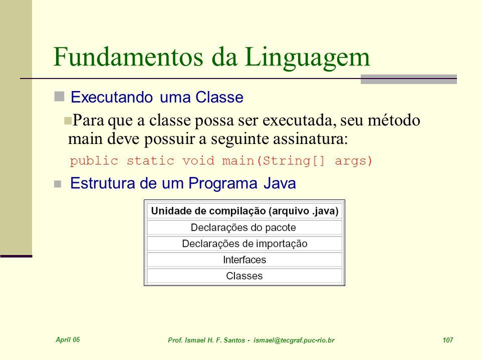 April 05 Prof. Ismael H. F. Santos - ismael@tecgraf.puc-rio.br 107 Fundamentos da Linguagem Executando uma Classe Para que a classe possa ser executad