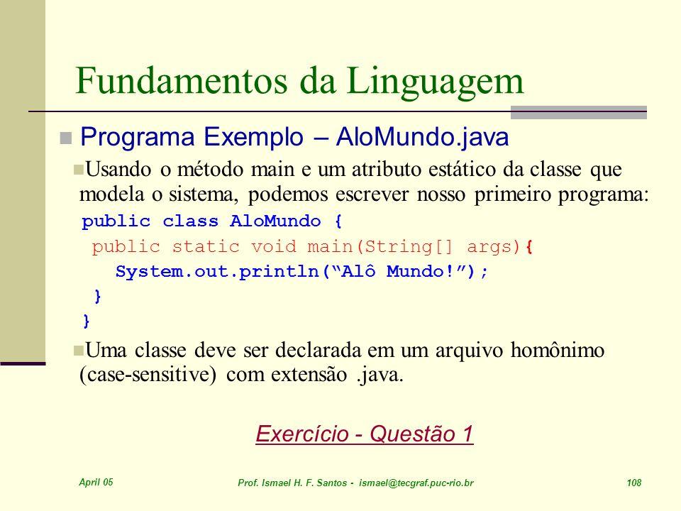 April 05 Prof. Ismael H. F. Santos - ismael@tecgraf.puc-rio.br 108 Fundamentos da Linguagem Programa Exemplo – AloMundo.java Usando o método main e um