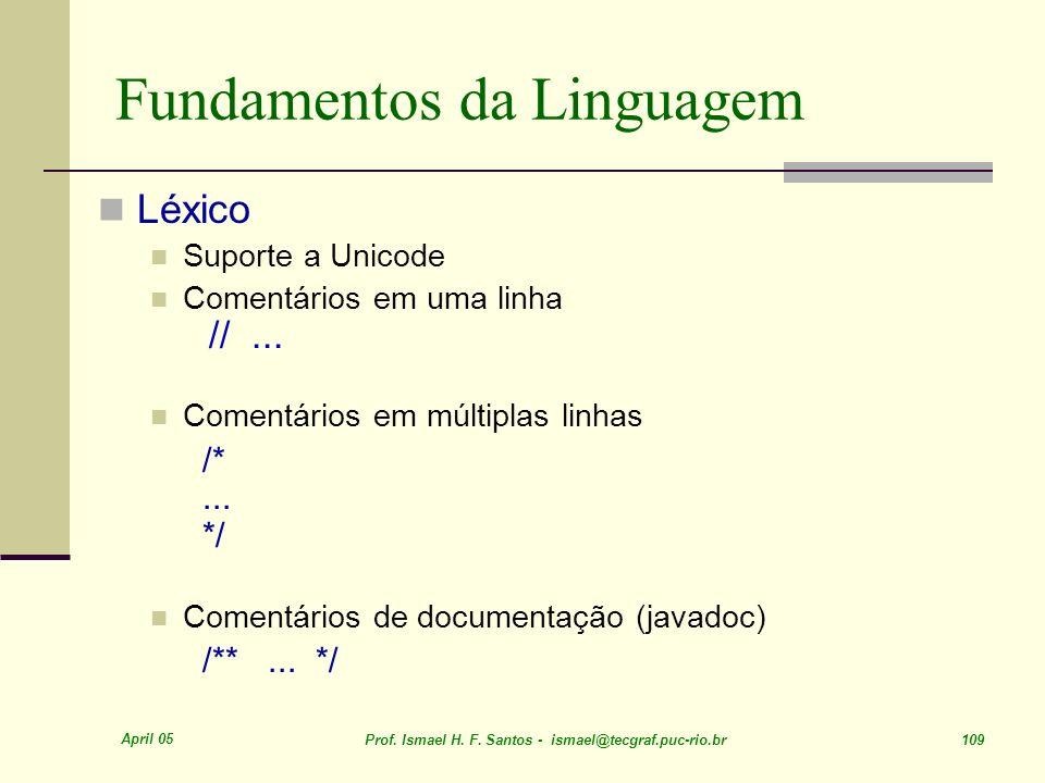 April 05 Prof. Ismael H. F. Santos - ismael@tecgraf.puc-rio.br 109 Fundamentos da Linguagem Léxico Suporte a Unicode Comentários em uma linha //... Co