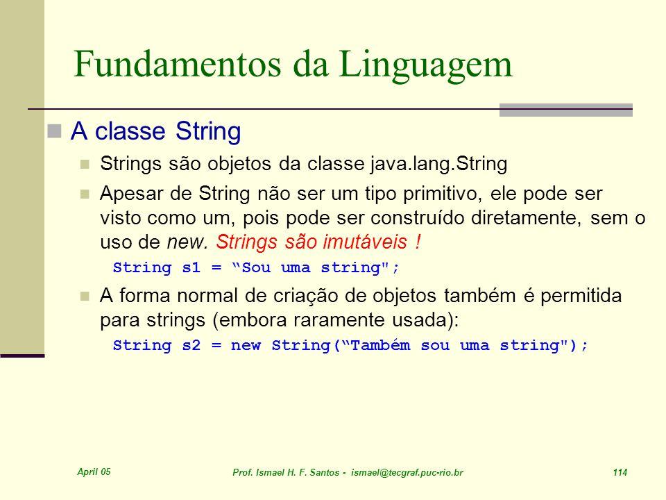 April 05 Prof. Ismael H. F. Santos - ismael@tecgraf.puc-rio.br 114 Fundamentos da Linguagem A classe String Strings são objetos da classe java.lang.St