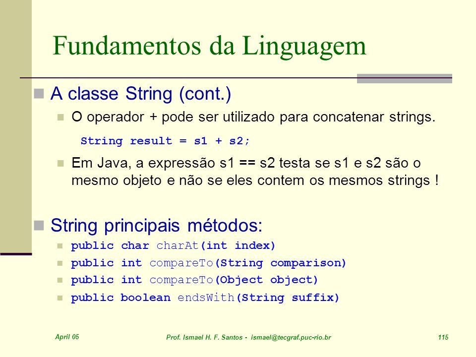 April 05 Prof. Ismael H. F. Santos - ismael@tecgraf.puc-rio.br 115 Fundamentos da Linguagem A classe String (cont.) O operador + pode ser utilizado pa
