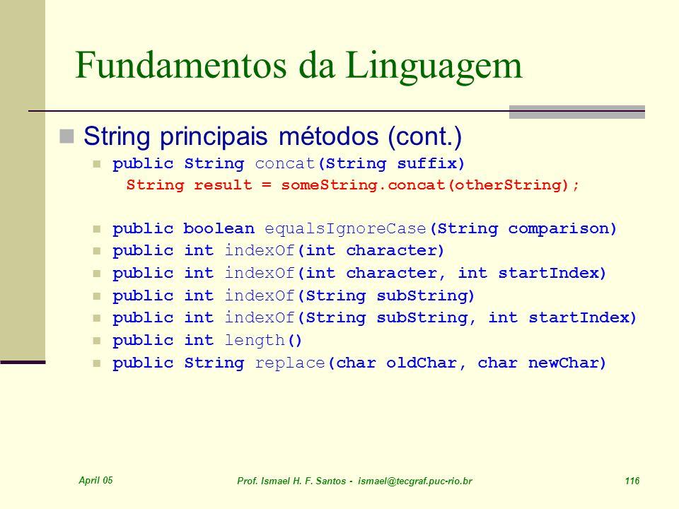 April 05 Prof. Ismael H. F. Santos - ismael@tecgraf.puc-rio.br 116 Fundamentos da Linguagem String principais métodos (cont.) public String concat(Str