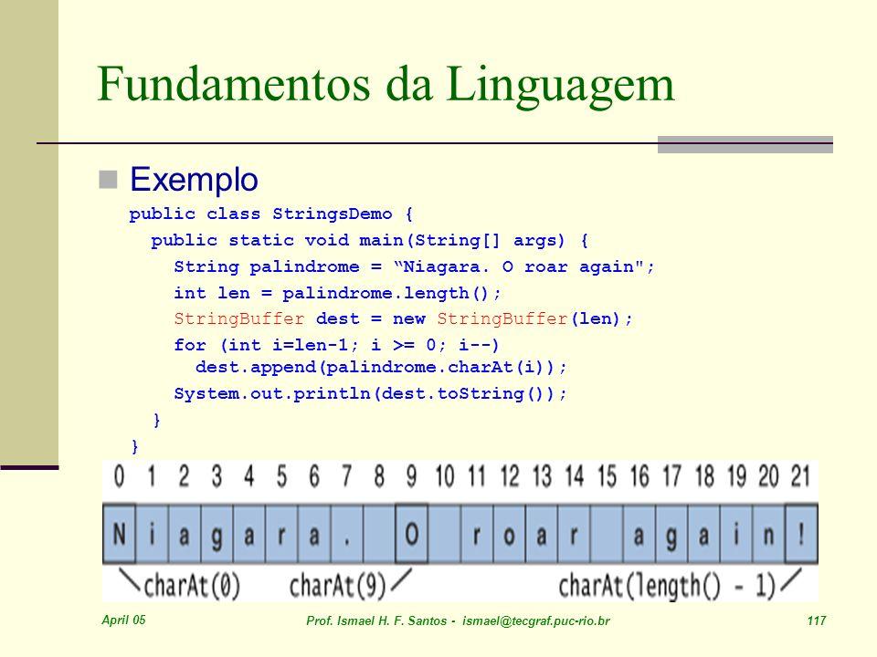April 05 Prof. Ismael H. F. Santos - ismael@tecgraf.puc-rio.br 117 Fundamentos da Linguagem Exemplo public class StringsDemo { public static void main