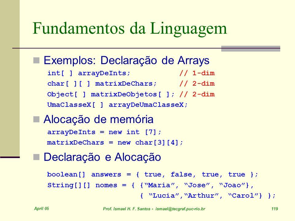 April 05 Prof. Ismael H. F. Santos - ismael@tecgraf.puc-rio.br 119 Fundamentos da Linguagem Exemplos: Declaração de Arrays int[ ] arrayDeInts; // 1-di