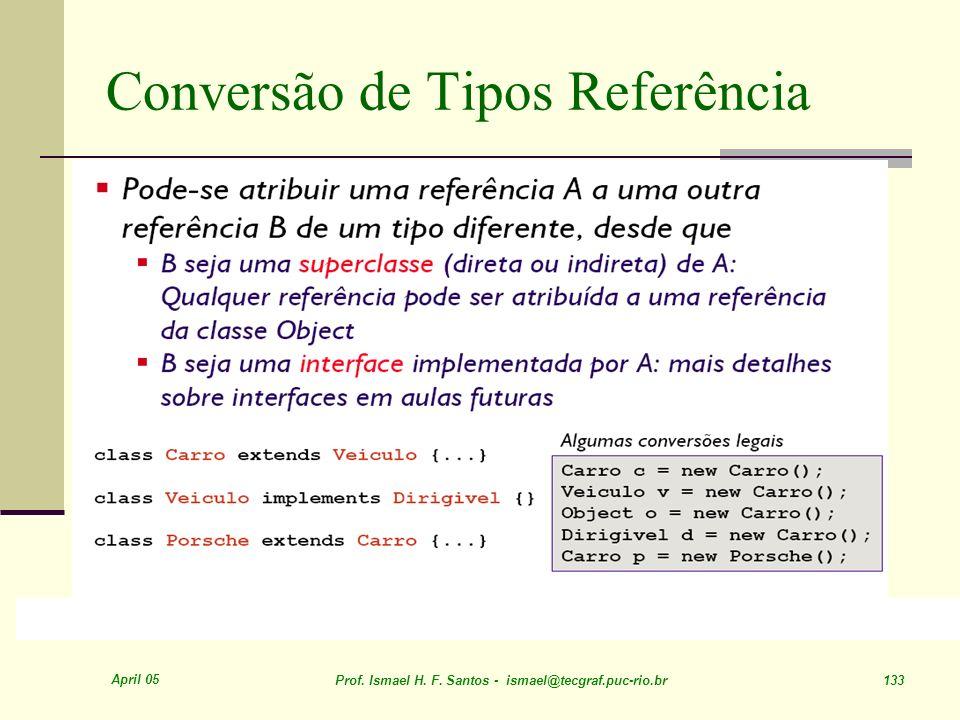 April 05 Prof. Ismael H. F. Santos - ismael@tecgraf.puc-rio.br 133 Conversão de Tipos Referência