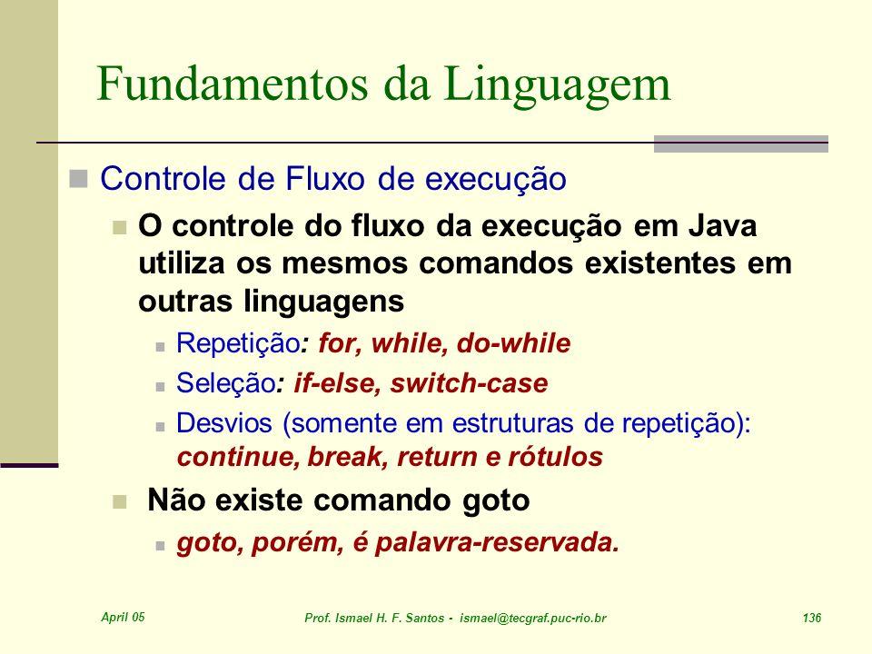April 05 Prof. Ismael H. F. Santos - ismael@tecgraf.puc-rio.br 136 Fundamentos da Linguagem Controle de Fluxo de execução O controle do fluxo da execu