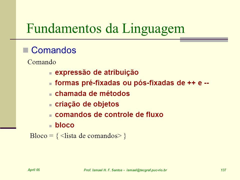 April 05 Prof. Ismael H. F. Santos - ismael@tecgraf.puc-rio.br 137 Fundamentos da Linguagem Comandos Comando expressão de atribuição formas pré-fixada
