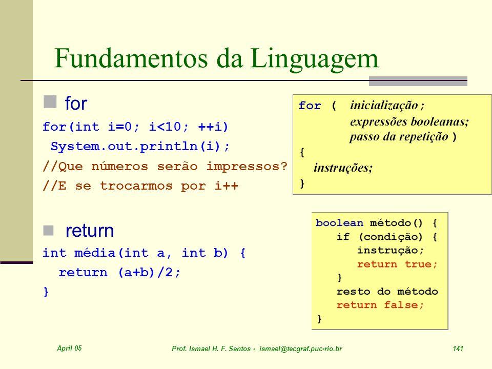 April 05 Prof. Ismael H. F. Santos - ismael@tecgraf.puc-rio.br 141 Fundamentos da Linguagem for for(int i=0; i<10; ++i) System.out.println(i); //Que n