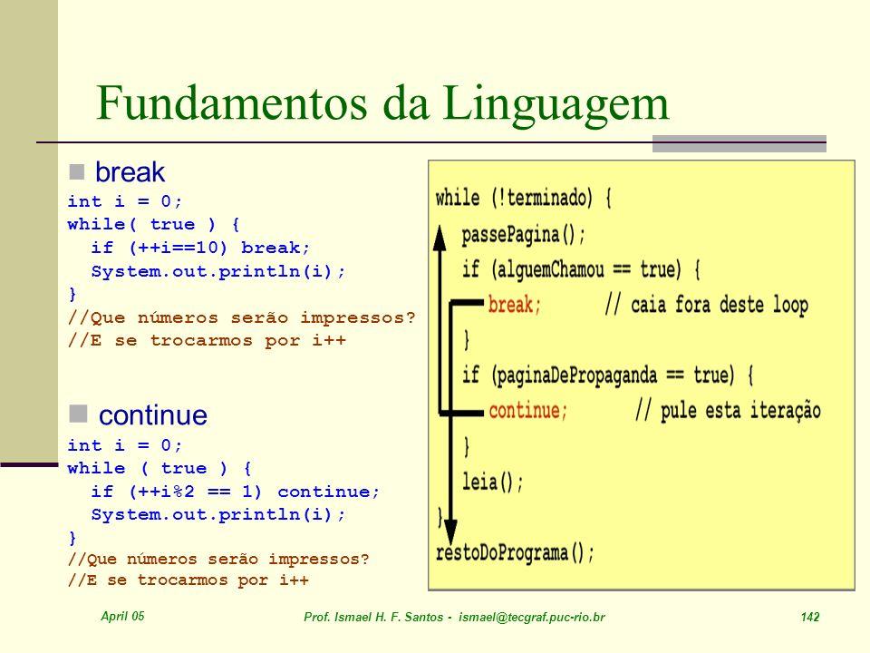 April 05 Prof. Ismael H. F. Santos - ismael@tecgraf.puc-rio.br 142 Fundamentos da Linguagem break int i = 0; while( true ) { if (++i==10) break; Syste