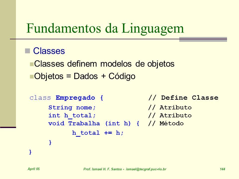 April 05 Prof. Ismael H. F. Santos - ismael@tecgraf.puc-rio.br 144 Fundamentos da Linguagem Classes Classes definem modelos de objetos Objetos = Dados