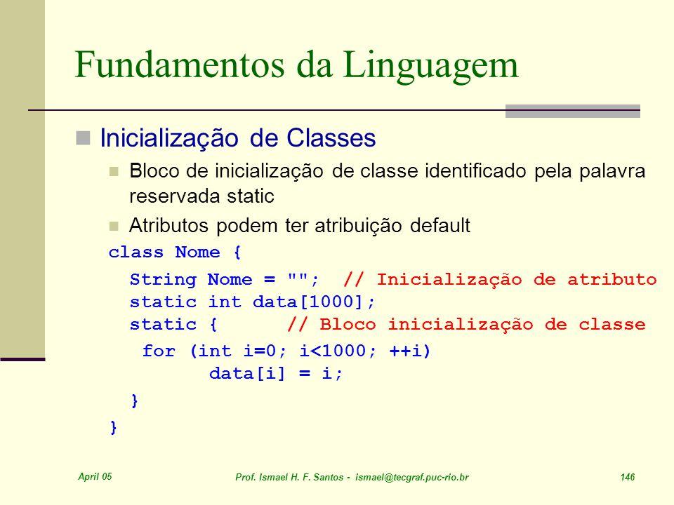 April 05 Prof. Ismael H. F. Santos - ismael@tecgraf.puc-rio.br 146 Fundamentos da Linguagem Inicialização de Classes Bloco de inicialização de classe