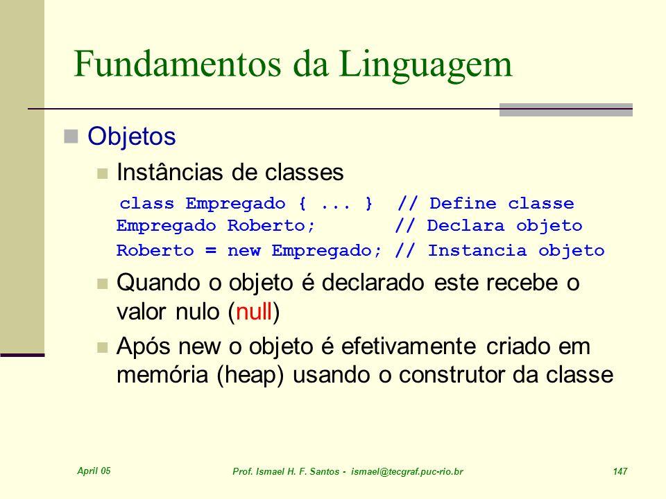 April 05 Prof. Ismael H. F. Santos - ismael@tecgraf.puc-rio.br 147 Fundamentos da Linguagem Objetos Instâncias de classes class Empregado {... } // De
