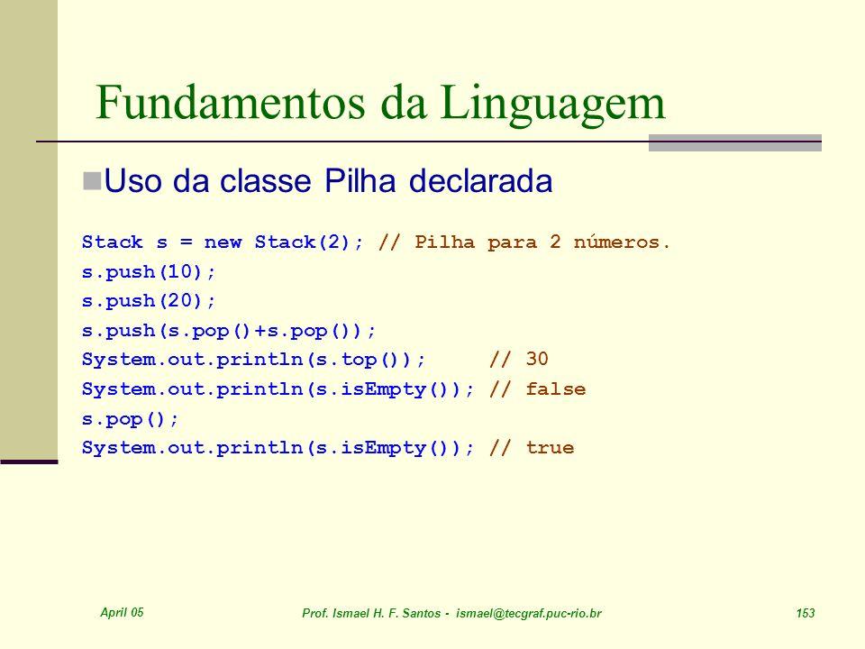 April 05 Prof. Ismael H. F. Santos - ismael@tecgraf.puc-rio.br 153 Fundamentos da Linguagem Uso da classe Pilha declarada Stack s = new Stack(2); // P