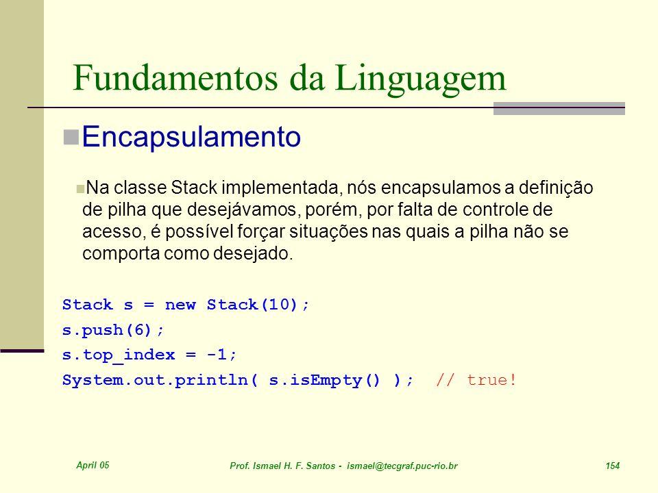 April 05 Prof. Ismael H. F. Santos - ismael@tecgraf.puc-rio.br 154 Fundamentos da Linguagem Encapsulamento Na classe Stack implementada, nós encapsula